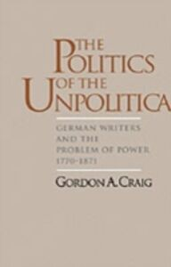 Ebook in inglese Politics of the Unpolitical: German Writers and the Problem of Power, 1770-1871 Craig, Gordon A.
