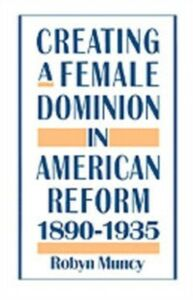 Ebook in inglese Creating a Female Dominion in American Reform, 1890-1935 Muncy, Robyn
