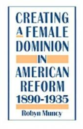 Creating a Female Dominion in American Reform, 1890-1935