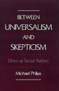 Ebook in inglese Between Universalism and Skepticism: Ethics as Social Artifact Philips, Michael