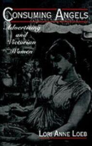 Foto Cover di Consuming Angels: Advertising and Victorian Women, Ebook inglese di Lori Anne Loeb, edito da Oxford University Press