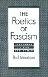 Poetics of Fascism: Ezra Pound, T.S. Eliot, Paul de Man