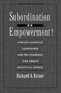 Foto Cover di Subordination or Empowerment?: African-American Leadership and the Struggle for Urban Political Power, Ebook inglese di Richard A. Keiser, edito da Oxford University Press