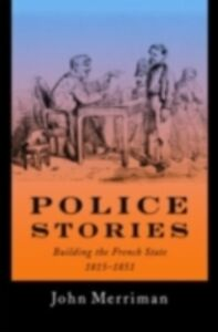 Ebook in inglese Police Stories: Building the French State, 1815-1851 Merriman, John