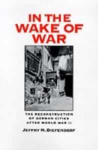 Ebook in inglese In the Wake of War: The Reconstruction of German Cities after World War II Diefendorf, Jeffry M.