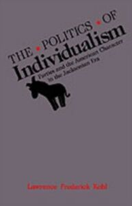 Ebook in inglese Politics of Individualism: Parties and the American Character in the Jacksonian Era Kohl, Lawrence Frederick