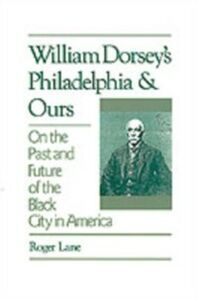 Ebook in inglese William Dorsey's Philadelphia and Ours: On the Past and Future of the Black City in America Lane, Roger