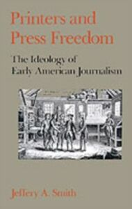 Ebook in inglese Printers and Press Freedom: The Ideology of Early American Journalism Smith, Jeffery A.