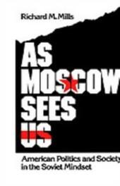 As Moscow Sees Us: American Politics and Society in the Soviet Mindset