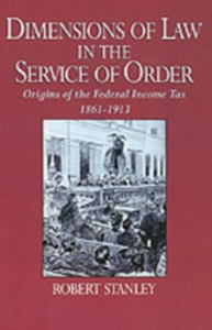 Ebook in inglese Dimensions of Law in the Service of Order: Origins of the Federal Income Tax, 1861-1913 Stanley, Robert