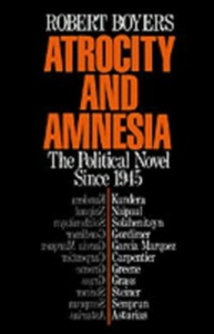 Ebook in inglese Atrocity and Amnesia: The Political Novel since 1945 Boyers, Robert