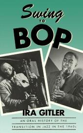 Swing to Bop An Oral History of the Transition in Jazz in the 1940s