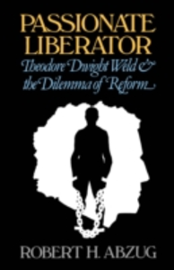 Ebook in inglese Passionate Liberator: Theodore Dwight Weld and the Dilemma of Reform Abzug, Robert H.