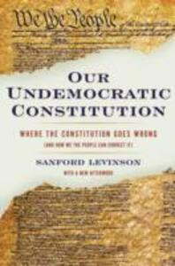 Our Undemocratic Constitution: Where the Constitution Goes Wrong (And How We the People Can Correct It) - Sanford Levinson - cover