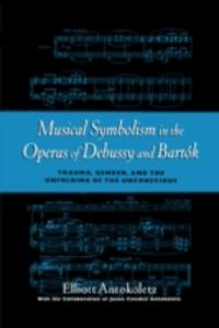 Musical Symbolism in the Operas of Debussy and Bartok: Trauma, Gender, and the Unfolding of the Unconscious - Elliott Antokoletz - cover