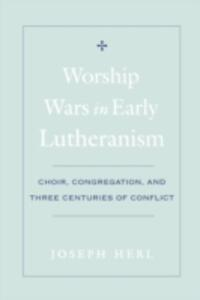 Worship Wars in Early Lutheranism Choir, Congregation and Three Centuries of Conflict - Joseph Herl - cover