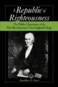 A Republic of Righteousness: The Public Christianity of the Post-Revolutionary New England Clergy - Jonathan D. Sassi - cover