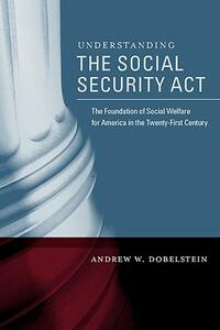 Understanding the Social Security Act: The Foundation of Social Welfare for America in the Twenty-First Century - Andrew W. Dobelstein - cover