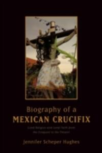 Biography of a Mexican Crucifix: Lived Religion and Local Faith from the Conquest to the Present - Jennifer Scheper Hughes - cover