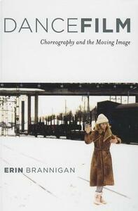Dancefilm: Choreography and the Moving Image - Erin Brannigan - cover