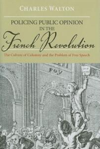 Policing Public Opinion in the French Revolution: The Culture of Calumny and the Problem of Free Speech - Charles Walton - cover