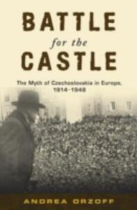 Battle for the Castle: The Myth of Czechoslavakia in Europe 1914-1948 - Andrea Orzoff - cover