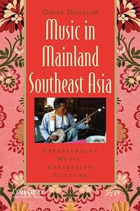 Music in Mainland Southeast Asia: Experiencing Music, Expressing Culture - Gavin Douglas - cover