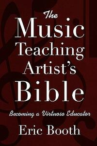 The Music Teaching Artist's Bible Becoming a Virtuoso Educator - Eric Booth - cover