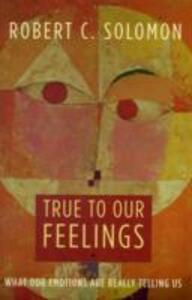 True to Our Feelings: What Our Emotions Are Really Telling Us - Robert C. Solomon - cover