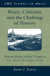 Music, Criticism, and the Challenge of History: Shaping Modern Musical Thought in Late Nineteenth-Century Vienna - Kevin C. Karnes - cover