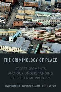 The Criminology of Place: Street Segments and Our Understanding of the Crime Problem - David Lee Weisburd,Elizabeth R. Groff,Sue-Ming Yang - cover