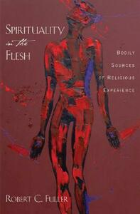 Spirituality in the Flesh: Bodily Sources of Religious Experiences - Robert C. Fuller - cover
