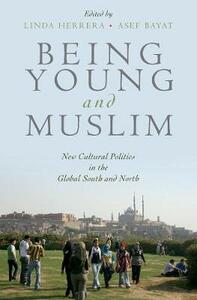 Being Young and Muslim: New Cultural Politics in the Global South and North - Linda Herrera,Asef Bayat - cover