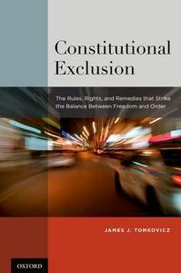 Constitutional Exclusion: The Rules, Rights, and Remedies that Strike the Balance Between Freedom and Order - James J. Tomkovicz - cover