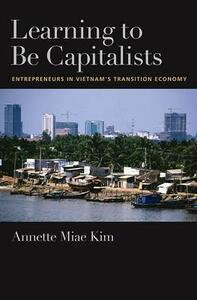 Learning to be Capitalists: Entrepreneurs in Vietnam's Transition Economy - Annette Miae Kim - cover