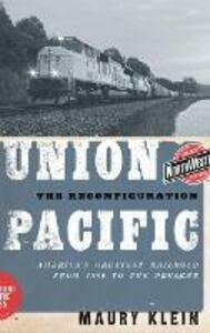Union Pacific: The Reconfiguration: America's Greatest Railroad from 1969 to the Present - Maury Klein - cover