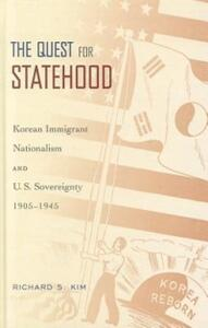 The Quest for Statehood: Korean Immigrant Nationalism and U.S. Sovereignty, 1905-1945 - Richard S. Kim - cover