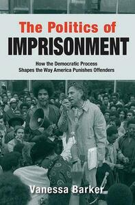 The Politics of Imprisonment: How the Democratic Process Shapes the Way America Punishes Offenders - Vanessa Barker - cover