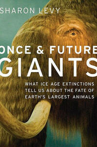 Once and Future Giants: What Ice Age Extinctions Tell Us About the Fate of Earth's Largest Animals - Sharon Levy - cover