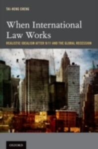 When International Law Works: Realistic Idealism After 9/11 and the Global Recession - Tai-Heng Cheng - cover