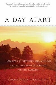 A Day Apart: How Jews, Christians, and Muslims Find Faith, Freedom, and Joy on the Sabbath - Christopher Ringwald - cover