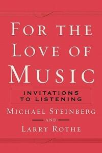 For The Love of Music: Invitations to Listening - Michael Steinberg,Larry Rothe - cover