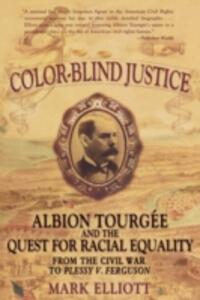 Color Blind Justice: Albion Tourgee and the quest for Racial Equality from the Civil War to Plessy v. Ferguson - Mark Elliot - cover