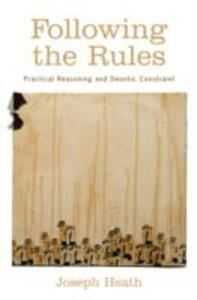 Following the Rules: Practical Reasoning and Deontic Constraint - Joseph Heath - cover