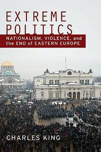 Extreme Politics: Essays on Nationalism, Violence, and Eastern Europe - Charles King - cover