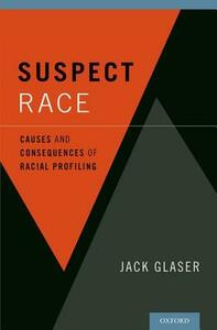 Suspect Race: Causes and Consequences of Racial Profiling - Jack Glaser - cover