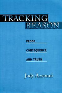 Tracking Reason: Proof, Consequence, and Truth - Jody Azzouni - cover