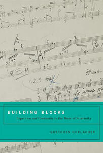 Building Blocks: Repetition and Continuity in the Music of Stravinsky - Gretchen Horlacher - cover
