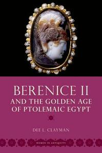 Berenice II and the Golden Age of Ptolemaic Egypt - Dee L. Clayman - cover