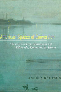 American Spaces of Conversion: The Conductive Imaginaries of Edwards, Emerson, and James - Andrea Knutson - cover